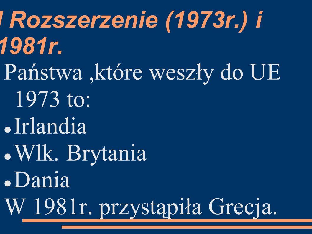 I Rozszerzenie (1973r.) i 1981r. Państwa,które weszły do UE 1973 to: Irlandia Wlk.