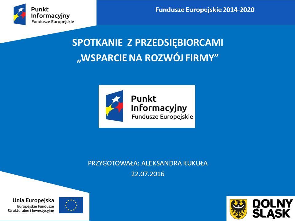 """SPOTKANIE Z PRZEDSIĘBIORCAMI """"WSPARCIE NA ROZWÓJ FIRMY PRZYGOTOWAŁA: ALEKSANDRA KUKUŁA 22.07.2016 Fundusze Europejskie 2014-2020"""