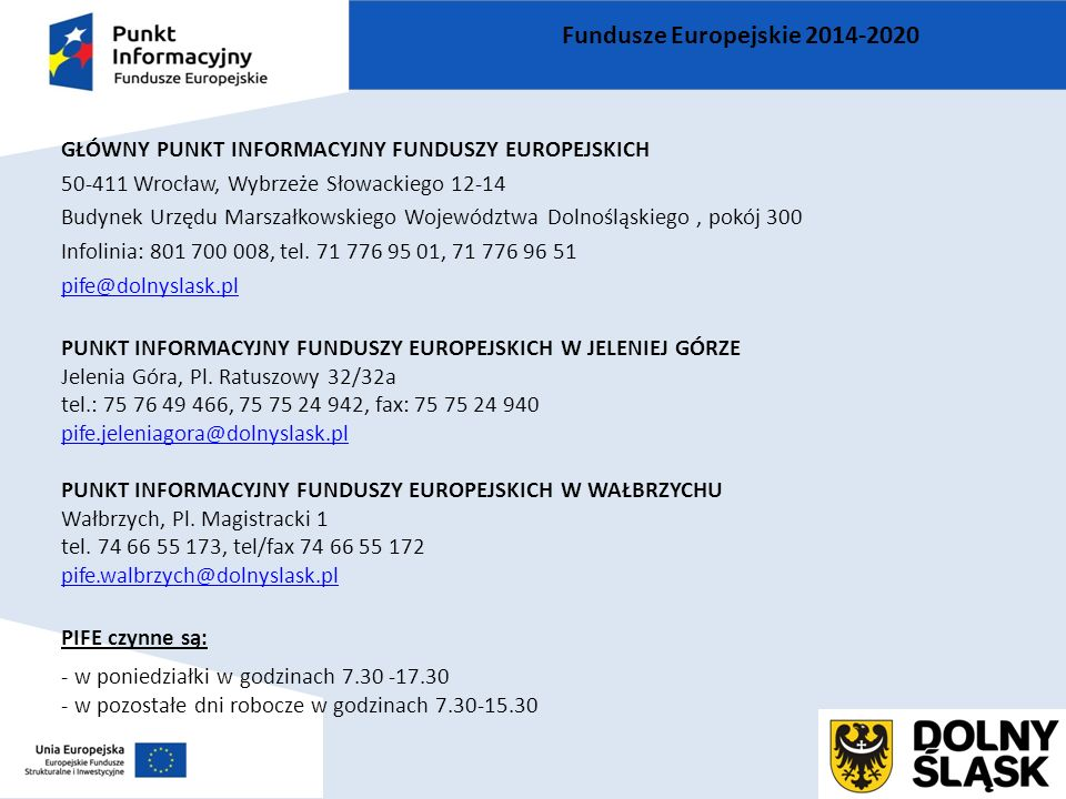 GŁÓWNY PUNKT INFORMACYJNY FUNDUSZY EUROPEJSKICH 50-411 Wrocław, Wybrzeże Słowackiego 12-14 Budynek Urzędu Marszałkowskiego Województwa Dolnośląskiego, pokój 300 Infolinia: 801 700 008, tel.