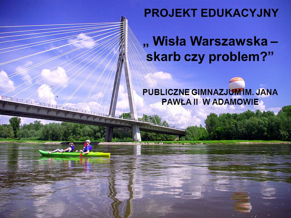 """PROJEKT EDUKACYJNY """" Wisła Warszawska – skarb czy problem?"""" PUBLICZNE GIMNAZJUM IM. JANA PAWŁA II W ADAMOWIE"""