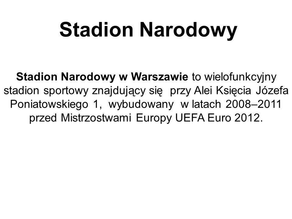 Stadion Narodowy Stadion Narodowy w Warszawie to wielofunkcyjny stadion sportowy znajdujący się przy Alei Księcia Józefa Poniatowskiego 1, wybudowany w latach 2008–2011 przed Mistrzostwami Europy UEFA Euro 2012.