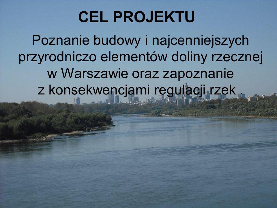 CEL PROJEKTU Poznanie budowy i najcenniejszych przyrodniczo elementów doliny rzecznej w Warszawie oraz zapoznanie z konsekwencjami regulacji rzek.