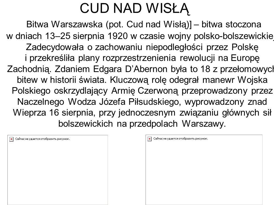CUD NAD WISŁĄ Bitwa Warszawska (pot. Cud nad Wisłą)] – bitwa stoczona w dniach 13–25 sierpnia 1920 w czasie wojny polsko-bolszewickiej. Zadecydowała o