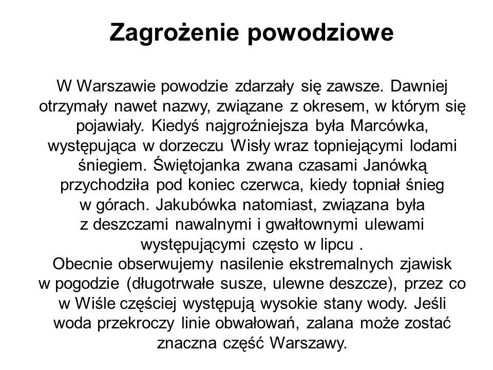 Zagrożenie powodziowe W Warszawie powodzie zdarzały się zawsze. Dawniej otrzymały nawet nazwy, związane z okresem, w którym się pojawiały. Kiedyś najg