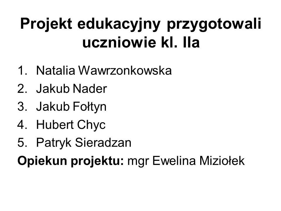 Projekt edukacyjny przygotowali uczniowie kl. IIa 1.Natalia Wawrzonkowska 2.Jakub Nader 3.Jakub Fołtyn 4.Hubert Chyc 5.Patryk Sieradzan Opiekun projek