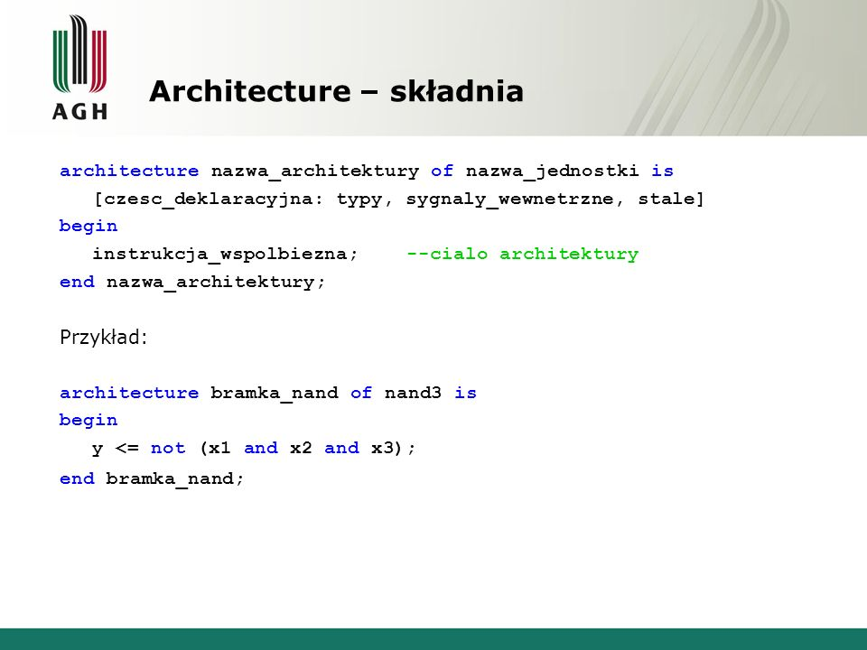 Architecture – składnia architecture nazwa_architektury of nazwa_jednostki is [czesc_deklaracyjna: typy, sygnaly_wewnetrzne, stale] begin instrukcja_wspolbiezna; --cialo architektury end nazwa_architektury; Przykład: architecture bramka_nand of nand3 is begin y <= not (x1 and x2 and x3); end bramka_nand;