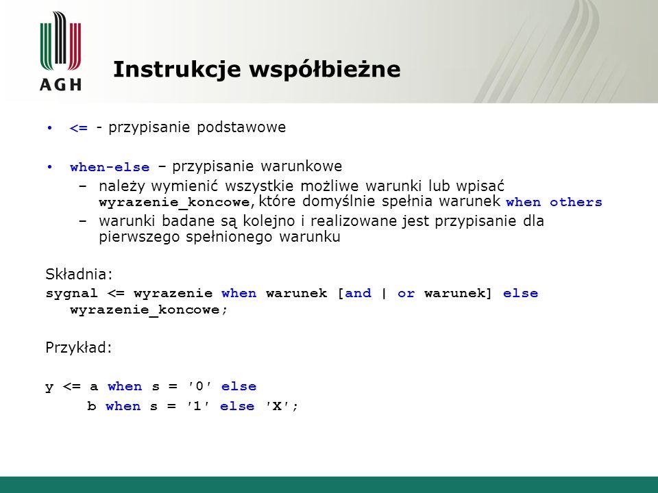 Instrukcje współbieżne <= - przypisanie podstawowe when-else – przypisanie warunkowe –należy wymienić wszystkie możliwe warunki lub wpisać wyrazenie_koncowe, które domyślnie spełnia warunek when others –warunki badane są kolejno i realizowane jest przypisanie dla pierwszego spełnionego warunku Składnia: sygnal <= wyrazenie when warunek [and | or warunek] else wyrazenie_koncowe; Przykład: y <= a when s = ′0′ else b when s = ′1′ else ′X′;