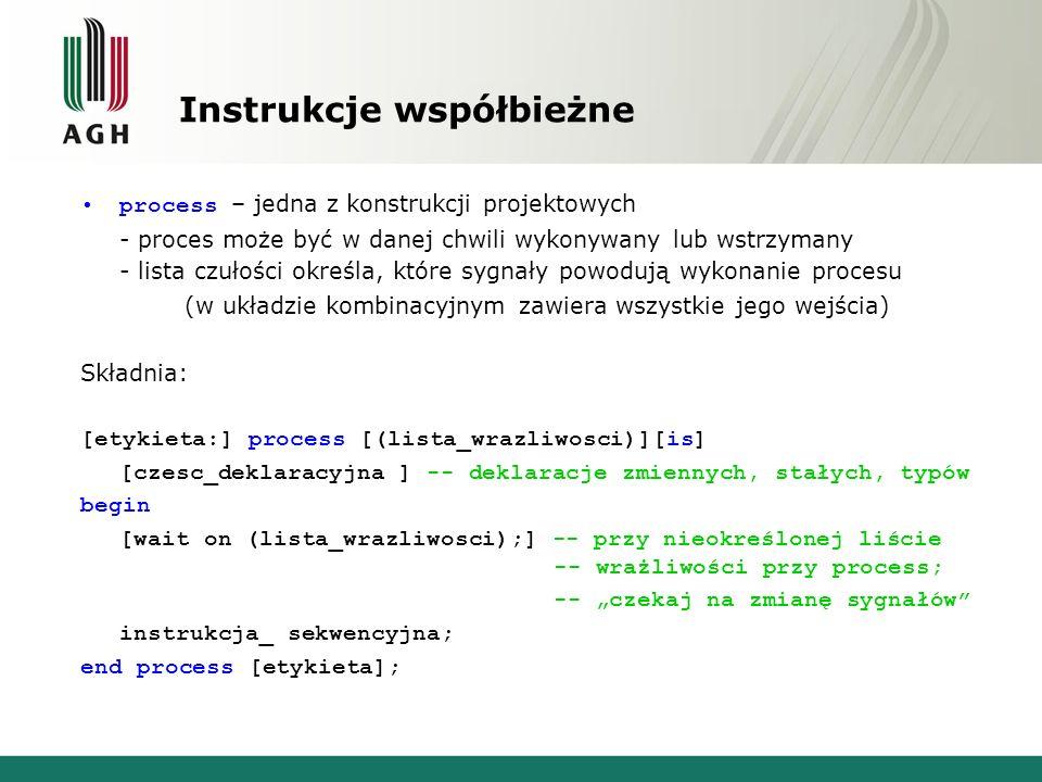 """Instrukcje współbieżne process – jedna z konstrukcji projektowych - proces może być w danej chwili wykonywany lub wstrzymany - lista czułości określa, które sygnały powodują wykonanie procesu (w układzie kombinacyjnym zawiera wszystkie jego wejścia) Składnia: [etykieta:] process [(lista_wrazliwosci)][is] [czesc_deklaracyjna ] -- deklaracje zmiennych, stałych, typów begin [wait on (lista_wrazliwosci);] -- przy nieokreślonej liście -- wrażliwości przy process; -- """"czekaj na zmianę sygnałów instrukcja_ sekwencyjna; end process [etykieta];"""