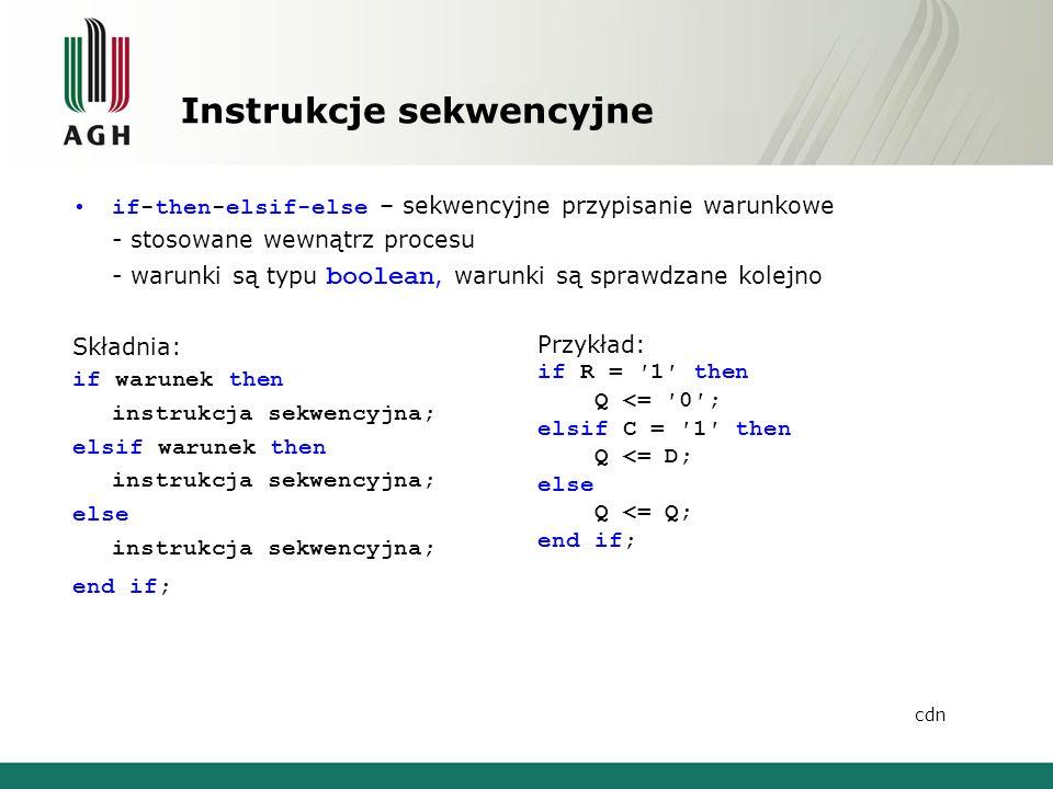 Instrukcje sekwencyjne if-then-elsif-else – sekwencyjne przypisanie warunkowe - stosowane wewnątrz procesu - warunki są typu boolean, warunki są sprawdzane kolejno Składnia: if warunek then instrukcja sekwencyjna; elsif warunek then instrukcja sekwencyjna; else instrukcja sekwencyjna; end if; Przykład: if R = ′1′ then Q <= ′0′; elsif C = ′1′ then Q <= D; else Q <= Q; end if; cdn
