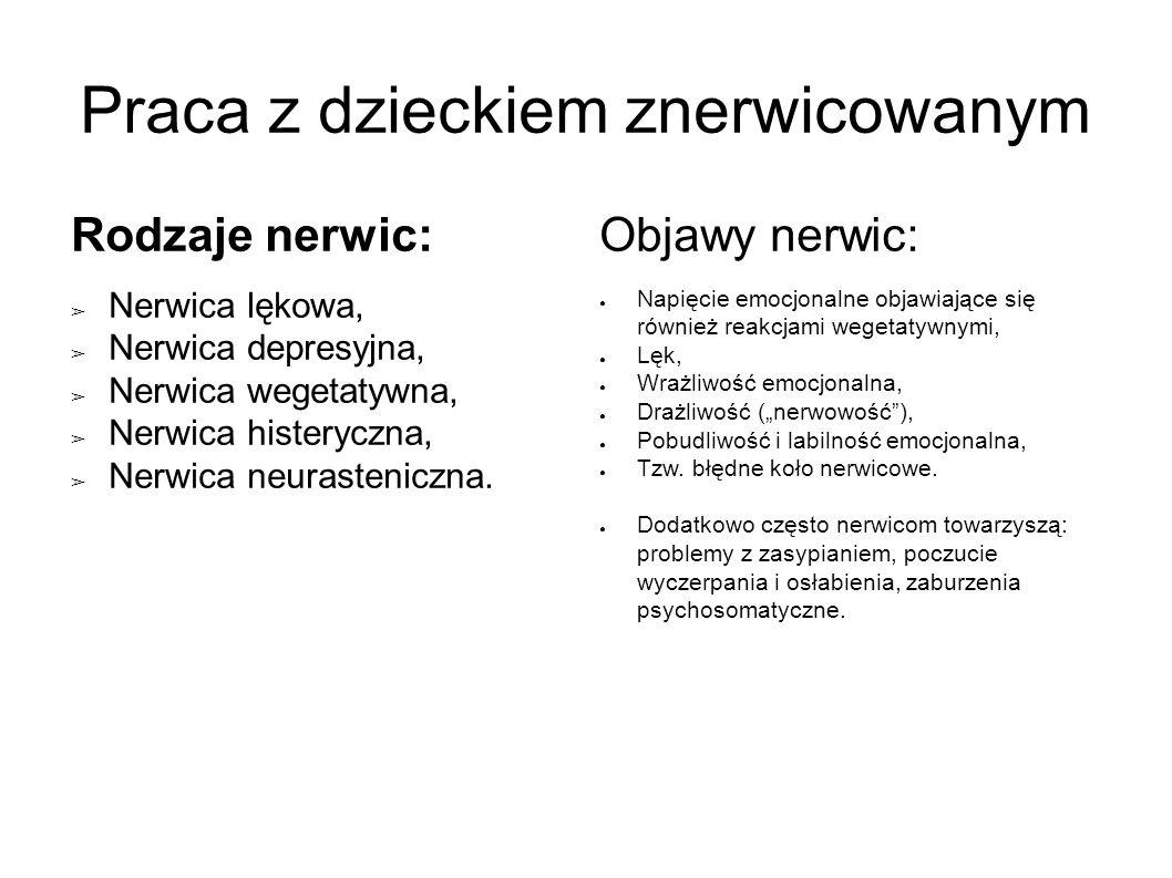 Praca z dzieckiem znerwicowanym Rodzaje nerwic: ➢ Nerwica lękowa, ➢ Nerwica depresyjna, ➢ Nerwica wegetatywna, ➢ Nerwica histeryczna, ➢ Nerwica neurasteniczna.
