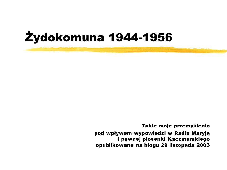 Żydokomuna 1944-1956 Takie moje przemyślenia pod wpływem wypowiedzi w Radio Maryja i pewnej piosenki Kaczmarskiego opublikowane na blogu 29 listopada 2003