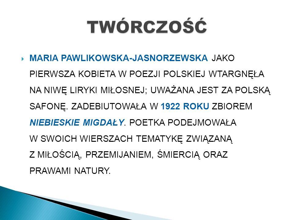  MARIA PAWLIKOWSKA-JASNORZEWSKA JAKO PIERWSZA KOBIETA W POEZJI POLSKIEJ WTARGNĘŁA NA NIWĘ LIRYKI MIŁOSNEJ; UWAŻANA JEST ZA POLSKĄ SAFONĘ.