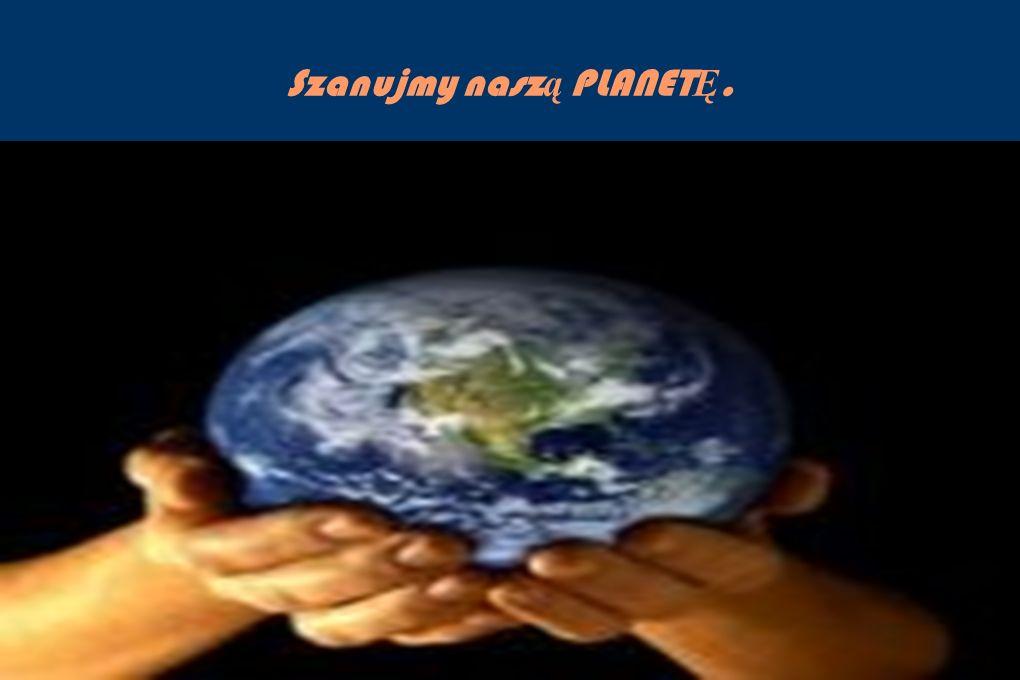 Szanujmy nasz ą PLANET Ę.