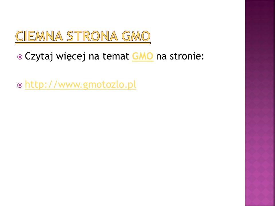  Czytaj więcej na temat GMO na stronie:GMO  http://www.gmotozlo.pl http://www.gmotozlo.pl