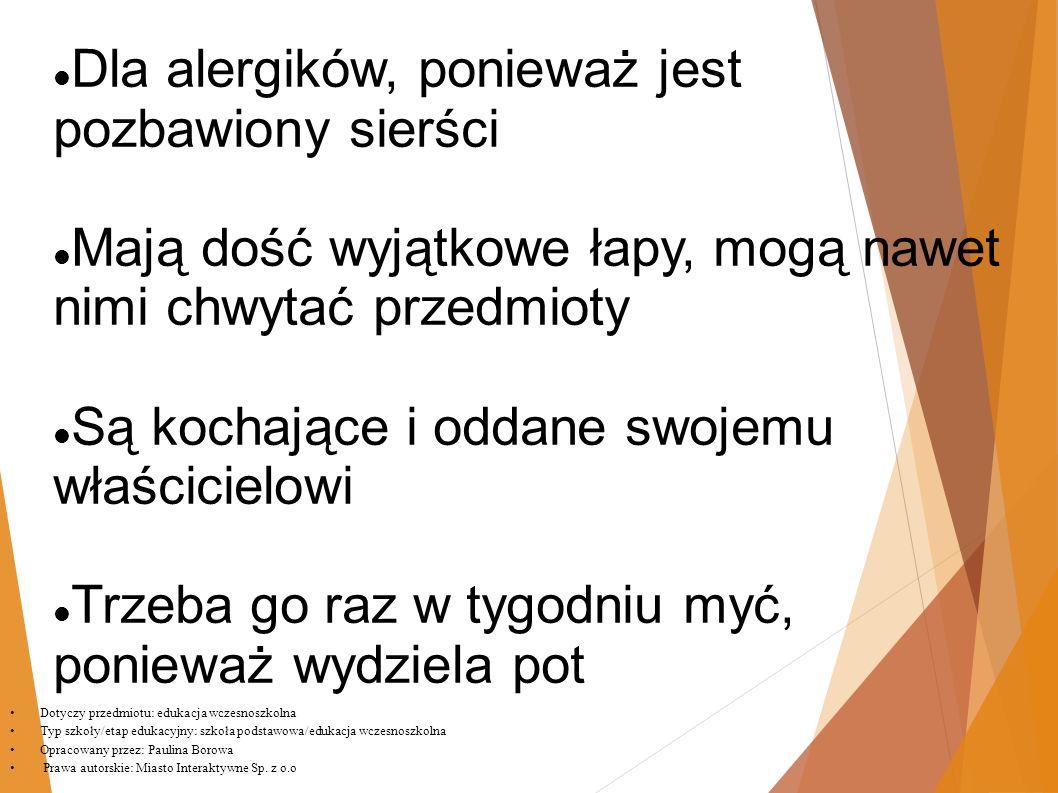 Dla alergików, ponieważ jest pozbawiony sierści Mają dość wyjątkowe łapy, mogą nawet nimi chwytać przedmioty Są kochające i oddane swojemu właścicielowi Trzeba go raz w tygodniu myć, ponieważ wydziela pot Dotyczy przedmiotu: edukacja wczesnoszkolna Typ szkoły/etap edukacyjny: szkoła podstawowa/edukacja wczesnoszkolna Opracowany przez: Paulina Borowa Prawa autorskie: Miasto Interaktywne Sp.