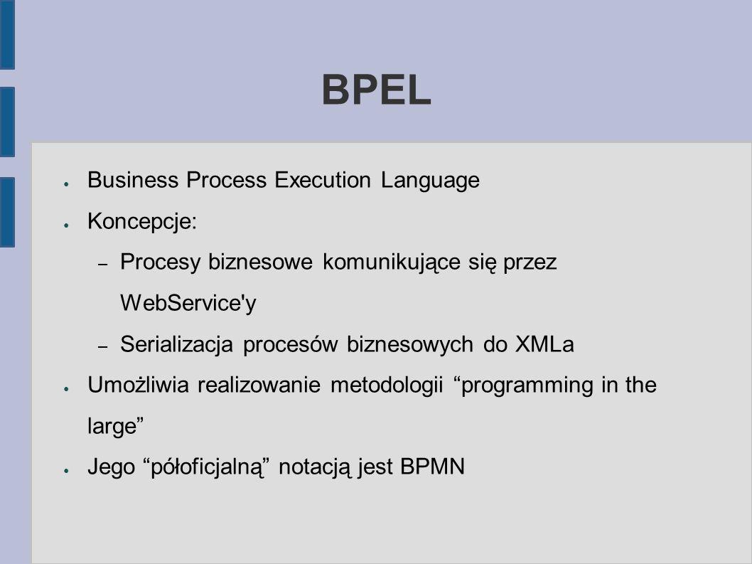 BPEL ● Business Process Execution Language ● Koncepcje: – Procesy biznesowe komunikujące się przez WebService'y – Serializacja procesów biznesowych do