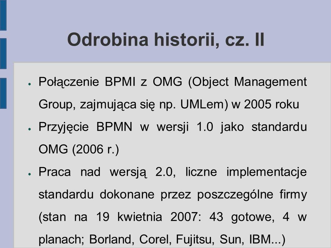 Odrobina historii, cz. II ● Połączenie BPMI z OMG (Object Management Group, zajmująca się np. UMLem) w 2005 roku ● Przyjęcie BPMN w wersji 1.0 jako st