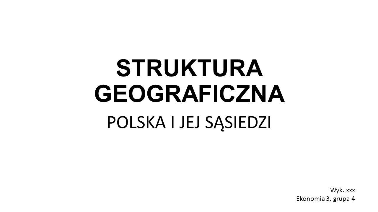 STRUKTURA GEOGRAFICZNA POLSKA I JEJ SĄSIEDZI Wyk. xxx Ekonomia 3, grupa 4