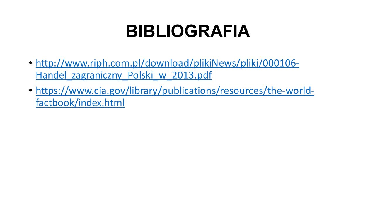 BIBLIOGRAFIA http://www.riph.com.pl/download/plikiNews/pliki/000106- Handel_zagraniczny_Polski_w_2013.pdf http://www.riph.com.pl/download/plikiNews/pliki/000106- Handel_zagraniczny_Polski_w_2013.pdf https://www.cia.gov/library/publications/resources/the-world- factbook/index.html https://www.cia.gov/library/publications/resources/the-world- factbook/index.html