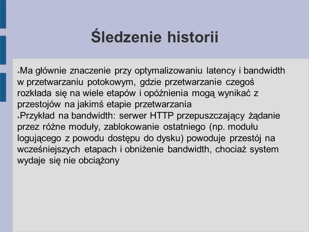 Śledzenie historii ● Ma głównie znaczenie przy optymalizowaniu latency i bandwidth w przetwarzaniu potokowym, gdzie przetwarzanie czegoś rozkłada się na wiele etapów i opóźnienia mogą wynikać z przestojów na jakimś etapie przetwarzania ● Przykład na bandwidth: serwer HTTP przepuszczający żądanie przez różne moduły, zablokowanie ostatniego (np.