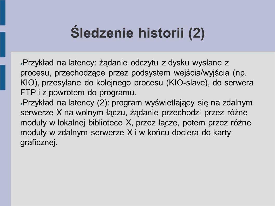 Śledzenie historii (2) ● Przykład na latency: żądanie odczytu z dysku wysłane z procesu, przechodzące przez podsystem wejścia/wyjścia (np.