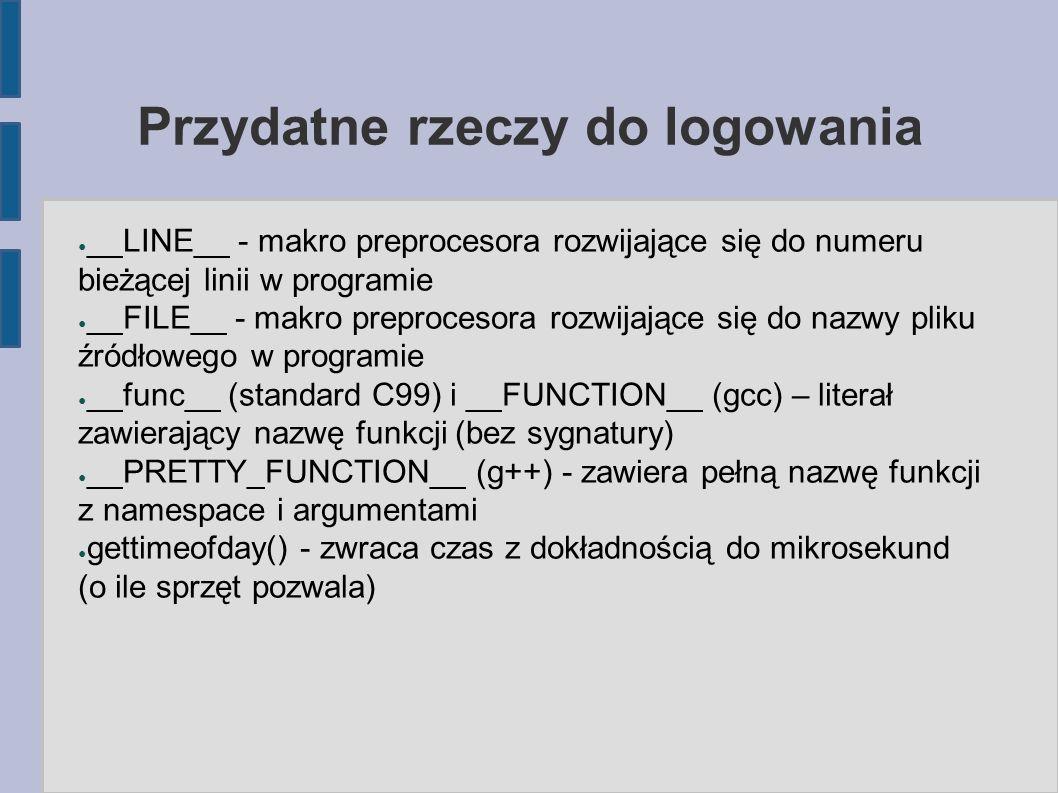Przydatne rzeczy do logowania ● __LINE__ - makro preprocesora rozwijające się do numeru bieżącej linii w programie ● __FILE__ - makro preprocesora rozwijające się do nazwy pliku źródłowego w programie ● __func__ (standard C99) i __FUNCTION__ (gcc) – literał zawierający nazwę funkcji (bez sygnatury) ● __PRETTY_FUNCTION__ (g++) - zawiera pełną nazwę funkcji z namespace i argumentami ● gettimeofday() - zwraca czas z dokładnością do mikrosekund (o ile sprzęt pozwala)