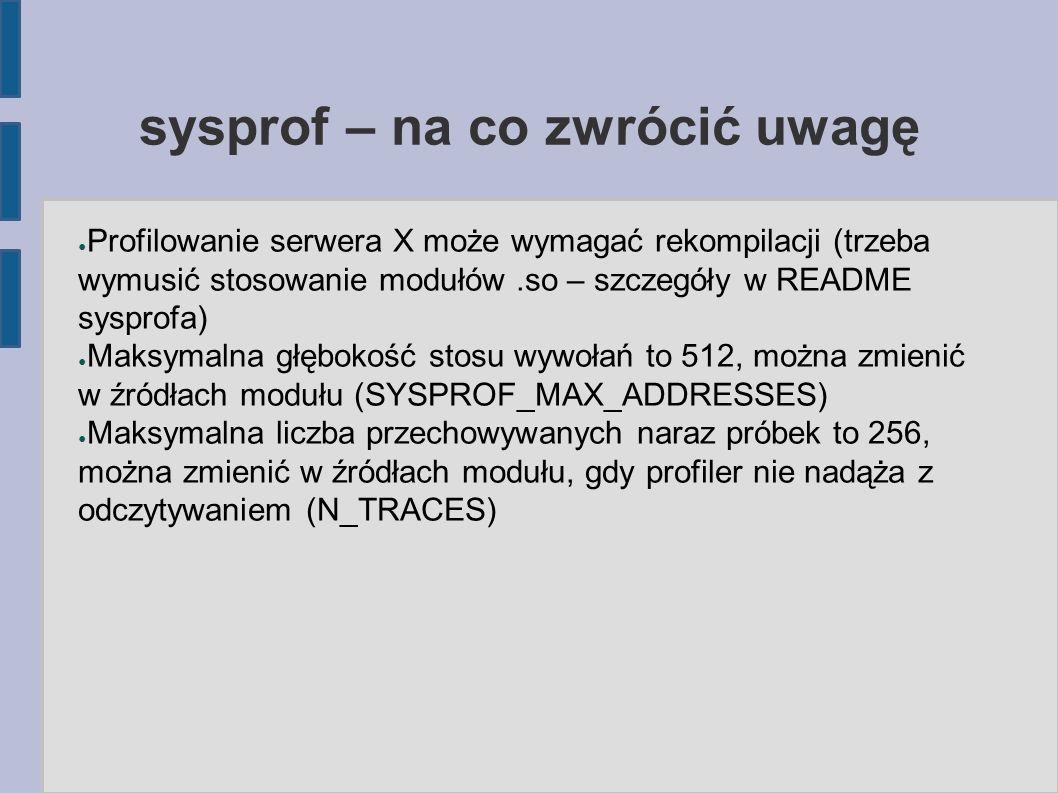 sysprof – na co zwrócić uwagę ● Profilowanie serwera X może wymagać rekompilacji (trzeba wymusić stosowanie modułów.so – szczegóły w README sysprofa) ● Maksymalna głębokość stosu wywołań to 512, można zmienić w źródłach modułu (SYSPROF_MAX_ADDRESSES) ● Maksymalna liczba przechowywanych naraz próbek to 256, można zmienić w źródłach modułu, gdy profiler nie nadąża z odczytywaniem (N_TRACES)