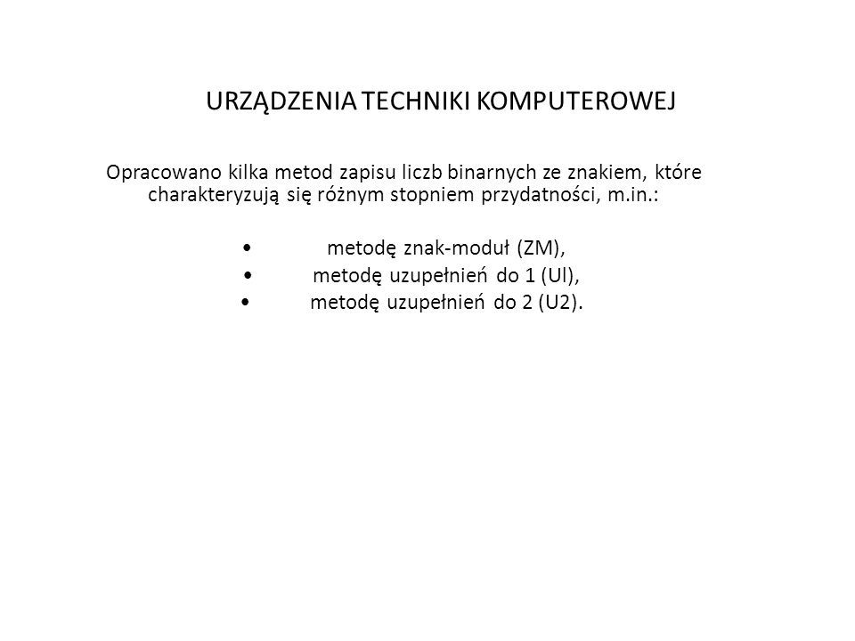 URZĄDZENIA TECHNIKI KOMPUTEROWEJ Opracowano kilka metod zapisu liczb binarnych ze znakiem, które charakteryzują się różnym stopniem przydatności, m.in.: metodę znak-moduł (ZM), metodę uzupełnień do 1 (Ul), metodę uzupełnień do 2 (U2).