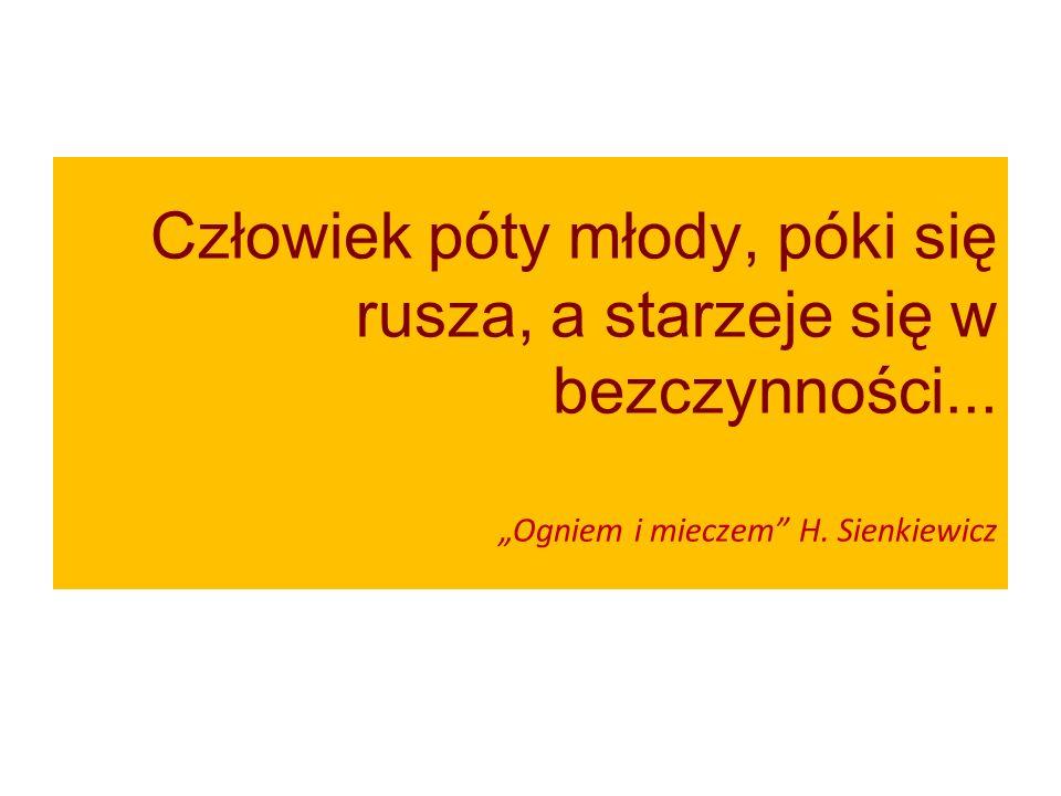 """Człowiek póty młody, póki się rusza, a starzeje się w bezczynności... """"Ogniem i mieczem"""" H. Sienkiewicz"""