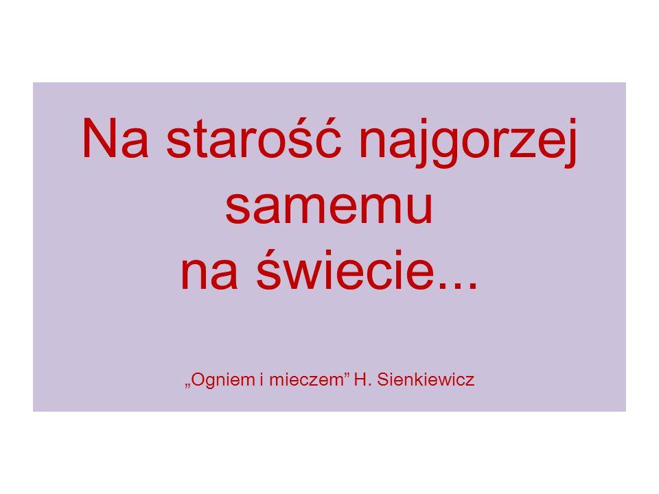 """Na starość najgorzej samemu na świecie... """"Ogniem i mieczem H. Sienkiewicz"""