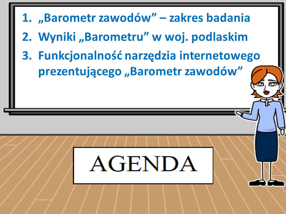 """1.""""Barometr zawodów"""" – zakres badania 2.Wyniki """"Barometru"""" w woj. podlaskim 3.Funkcjonalność narzędzia internetowego prezentującego """"Barometr zawodów"""""""