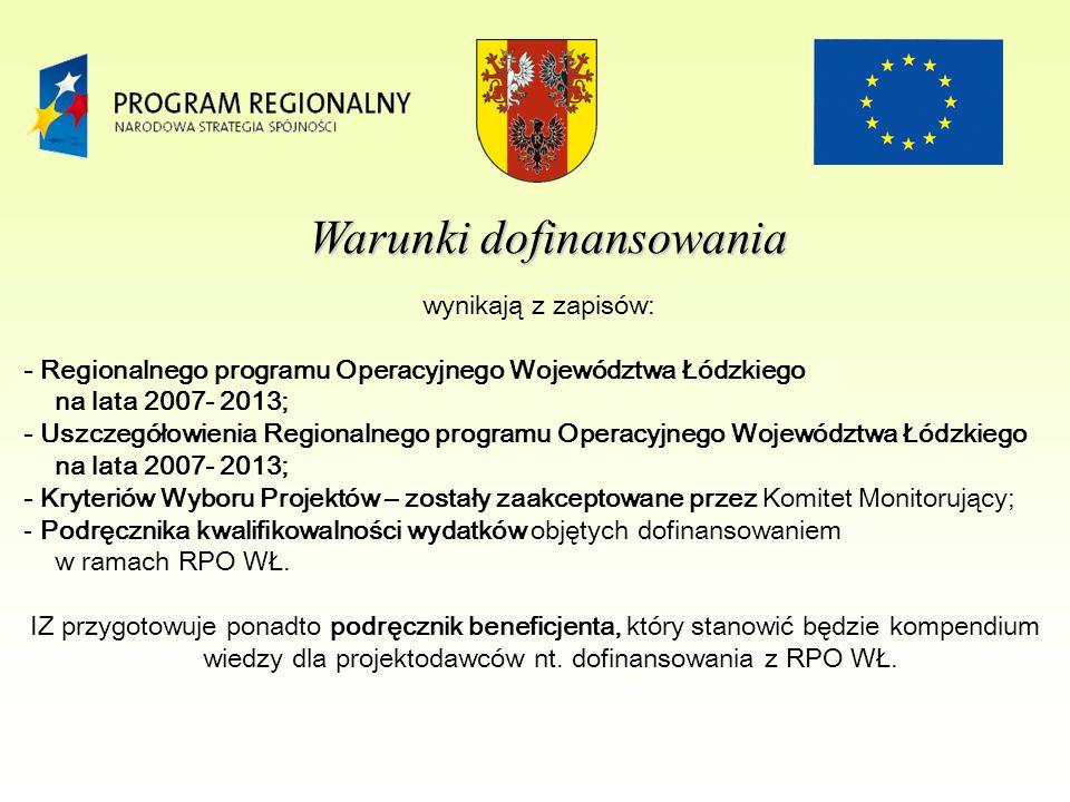 Warunki dofinansowania wynikają z zapisów: - Regionalnego programu Operacyjnego Województwa Łódzkiego na lata 2007- 2013; - Uszczegółowienia Regionalnego programu Operacyjnego Województwa Łódzkiego na lata 2007- 2013; - Kryteriów Wyboru Projektów – zostały zaakceptowane przez Komitet Monitorujący; - Podręcznika kwalifikowalności wydatków objętych dofinansowaniem w ramach RPO WŁ.