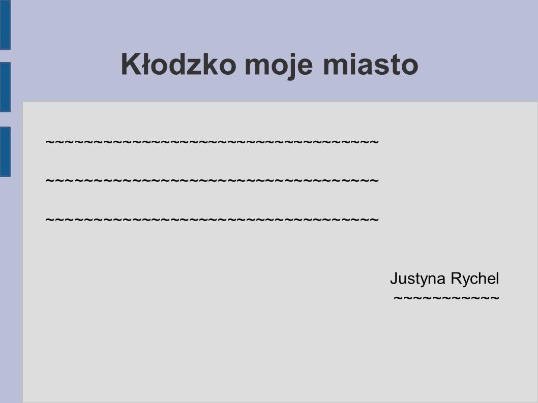 Kłodzko moje miasto ~~~~~~~~~~~~~~~~~~~~~~~~~~~~~~~~~~~ Justyna Rychel ~~~~~~~~~~~