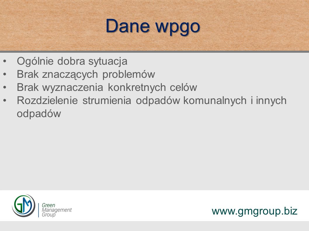 Dane wpgo Ogólnie dobra sytuacja Brak znaczących problemów Brak wyznaczenia konkretnych celów Rozdzielenie strumienia odpadów komunalnych i innych odpadów www.gmgroup.biz