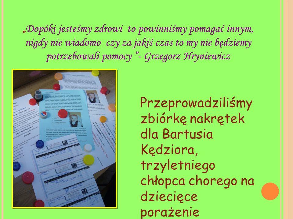 """""""Dopóki jesteśmy zdrowi to powinniśmy pomagać innym, nigdy nie wiadomo czy za jakiś czas to my nie będziemy potrzebowali pomocy - Grzegorz Hryniewicz Przeprowadziliśmy zbiórkę nakrętek dla Bartusia Kędziora, trzyletniego chłopca chorego na dziecięce porażenie mózgowe."""