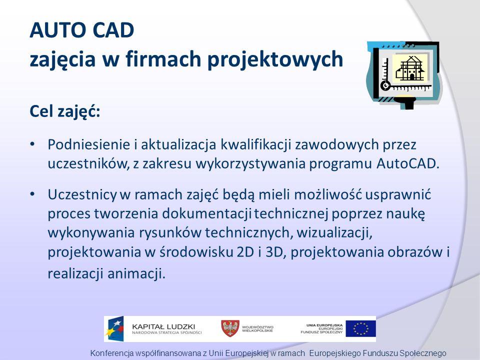 Konferencja współfinansowana z Unii Europejskiej w ramach Europejskiego Funduszu Społecznego AUTO CAD zajęcia w firmach projektowych Cel zajęć: Podniesienie i aktualizacja kwalifikacji zawodowych przez uczestników, z zakresu wykorzystywania programu AutoCAD.