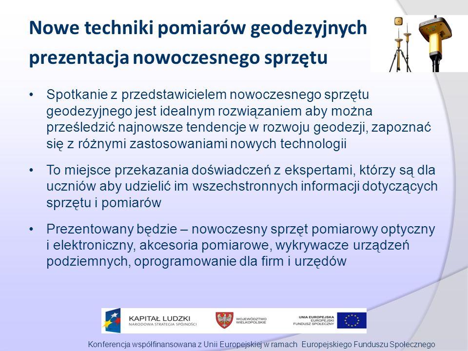 Konferencja współfinansowana z Unii Europejskiej w ramach Europejskiego Funduszu Społecznego Nowe techniki pomiarów geodezyjnych prezentacja nowoczesnego sprzętu Spotkanie z przedstawicielem nowoczesnego sprzętu geodezyjnego jest idealnym rozwiązaniem aby można prześledzić najnowsze tendencje w rozwoju geodezji, zapoznać się z różnymi zastosowaniami nowych technologii To miejsce przekazania doświadczeń z ekspertami, którzy są dla uczniów aby udzielić im wszechstronnych informacji dotyczących sprzętu i pomiarów Prezentowany będzie – nowoczesny sprzęt pomiarowy optyczny i elektroniczny, akcesoria pomiarowe, wykrywacze urządzeń podziemnych, oprogramowanie dla firm i urzędów