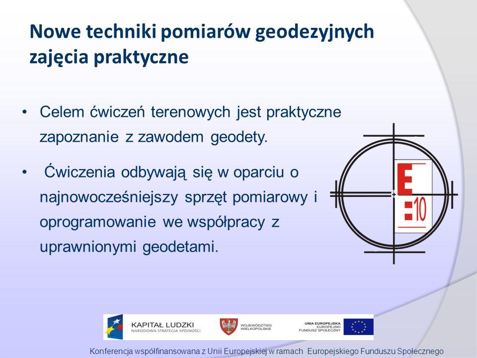 Konferencja współfinansowana z Unii Europejskiej w ramach Europejskiego Funduszu Społecznego Nowe techniki pomiarów geodezyjnych zajęcia praktyczne Celem ćwiczeń terenowych jest praktyczne zapoznanie z zawodem geodety.