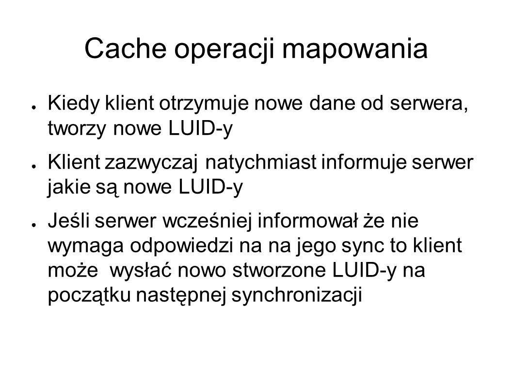 Cache operacji mapowania ● Kiedy klient otrzymuje nowe dane od serwera, tworzy nowe LUID-y ● Klient zazwyczaj natychmiast informuje serwer jakie są nowe LUID-y ● Jeśli serwer wcześniej informował że nie wymaga odpowiedzi na na jego sync to klient może wysłać nowo stworzone LUID-y na początku następnej synchronizacji