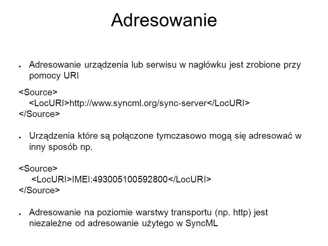 Adresowanie ● Adresowanie urządzenia lub serwisu w nagłówku jest zrobione przy pomocy URI http://www.syncml.org/sync-server ● Urządzenia które są połączone tymczasowo mogą się adresować w inny sposób np.