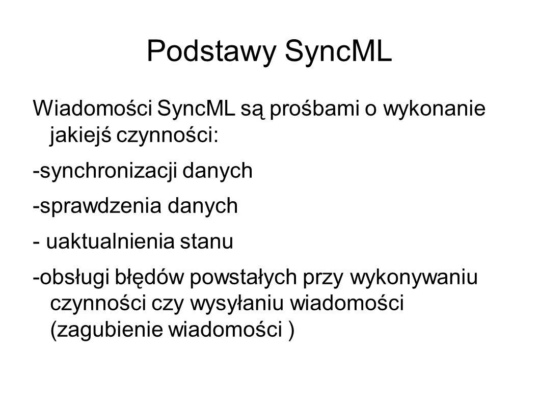 Podstawy SyncML Wiadomości SyncML są prośbami o wykonanie jakiejś czynności: -synchronizacji danych -sprawdzenia danych - uaktualnienia stanu -obsługi błędów powstałych przy wykonywaniu czynności czy wysyłaniu wiadomości (zagubienie wiadomości )