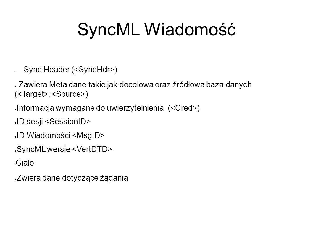 SyncML Wiadomość Sync Header ( ) ● Zawiera Meta dane takie jak docelowa oraz źródłowa baza danych (, ) ● Informacja wymagane do uwierzytelnienia ( ) ● ID sesji ● ID Wiadomości ● SyncML wersje Ciało ● Zwiera dane dotyczące żądania