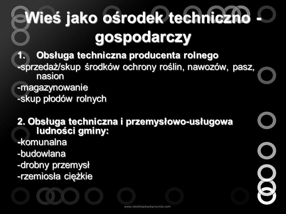 Wieś jako ośrodek techniczno - gospodarczy 1.Obsługa techniczna producenta rolnego -sprzedaż/skup środków ochrony roślin, nawozów, pasz, nasion -magaz