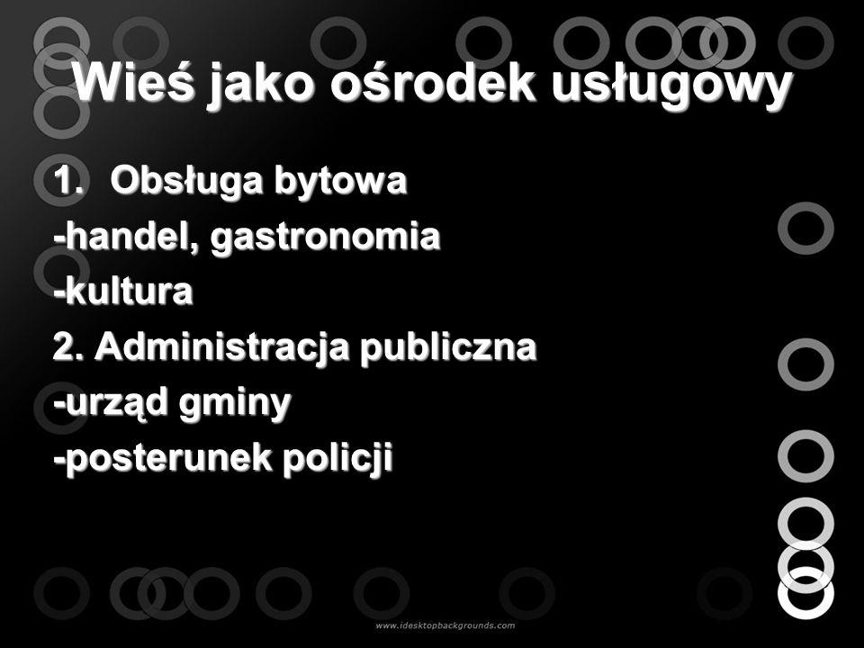 Wieś jako ośrodek usługowy 1.Obsługa bytowa -handel, gastronomia -kultura 2. Administracja publiczna -urząd gminy -posterunek policji