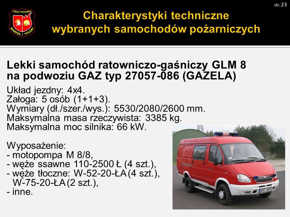 Charakterystyki techniczne wybranych samochodów pożarniczych Lekki samochód ratowniczo-gaśniczy GLM 8 na podwoziu GAZ typ 27057-086 (GAZELA) Układ jezdny: 4x4.