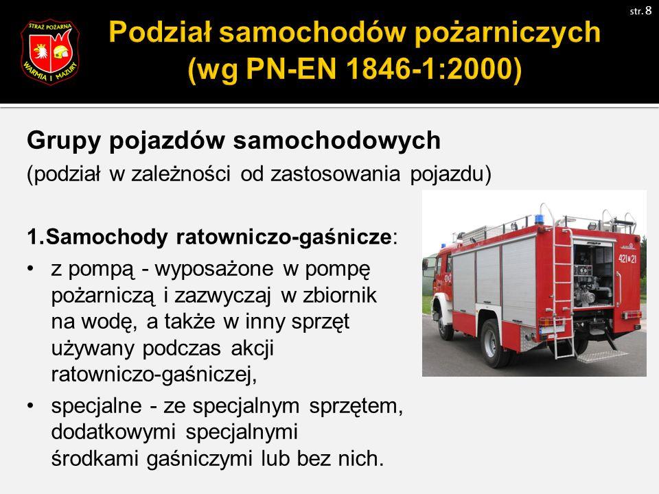 Grupy pojazdów samochodowych (podział w zależności od zastosowania pojazdu) 1.Samochody ratowniczo-gaśnicze: z pompą - wyposażone w pompę pożarniczą i zazwyczaj w zbiornik na wodę, a także w inny sprzęt używany podczas akcji ratowniczo-gaśniczej, specjalne - ze specjalnym sprzętem, dodatkowymi specjalnymi środkami gaśniczymi lub bez nich.