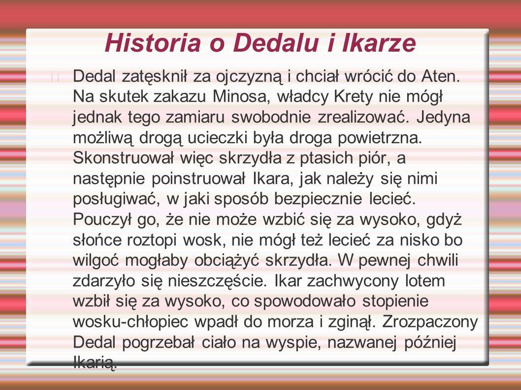 Historia o Dedalu i Ikarze Dedal zatęsknił za ojczyzną i chciał wrócić do Aten. Na skutek zakazu Minosa, władcy Krety nie mógł jednak tego zamiaru swo