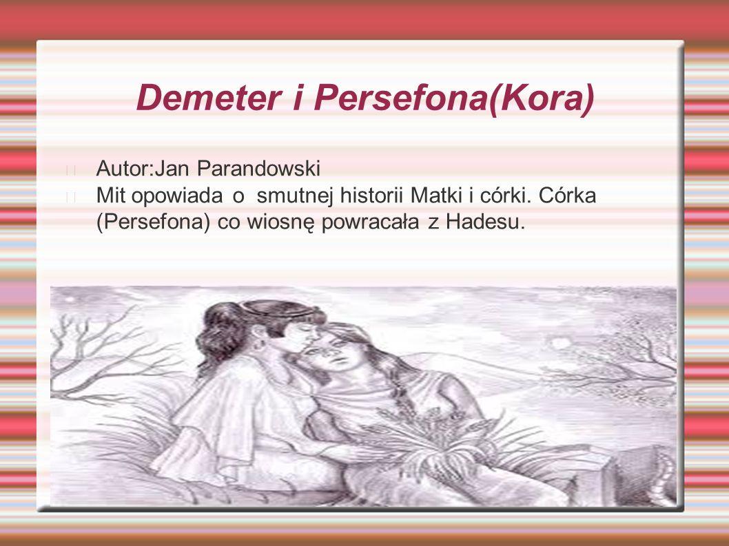 Demeter i Persefona(Kora) Autor:Jan Parandowski Mit opowiada o smutnej historii Matki i córki. Córka (Persefona) co wiosnę powracała z Hadesu.