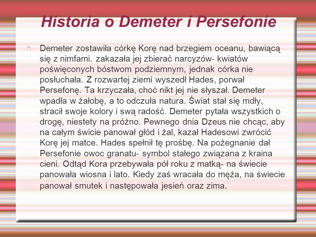 Historia o Demeter i Persefonie Demeter zostawiła córkę Korę nad brzegiem oceanu, bawiącą się z nimfami. zakazała jej zbierać narcyzów- kwiatów poświę
