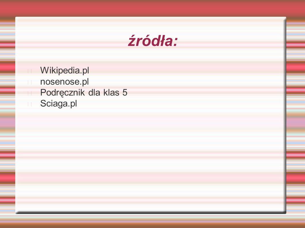 źródła: Wikipedia.pl nosenose.pl Podręcznik dla klas 5 Sciaga.pl